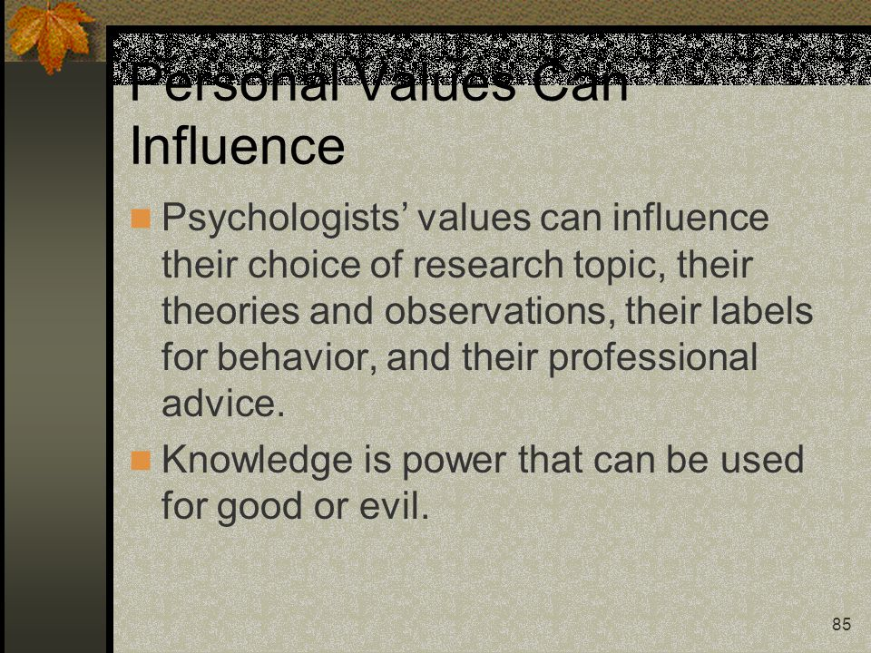85 Personal Values Can Influence Psychologists' values can influence their choice of research topic, their theories and observations, their labels for