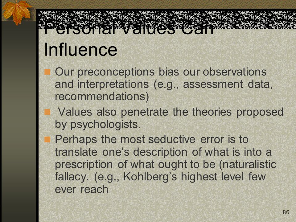 86 Personal Values Can Influence Our preconceptions bias our observations and interpretations (e.g., assessment data, recommendations) Values also pen