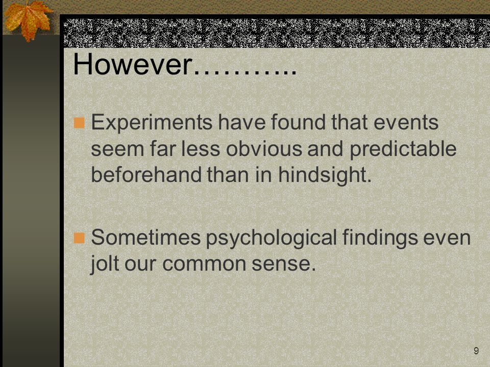 9 However……….. Experiments have found that events seem far less obvious and predictable beforehand than in hindsight. Sometimes psychological findings