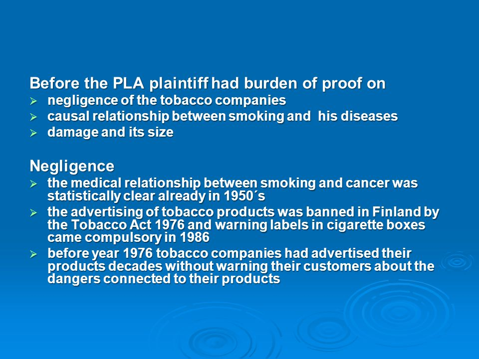 Before the PLA plaintiff had burden of proof on  negligence of the tobacco companies  causal relationship between smoking and his diseases  damage