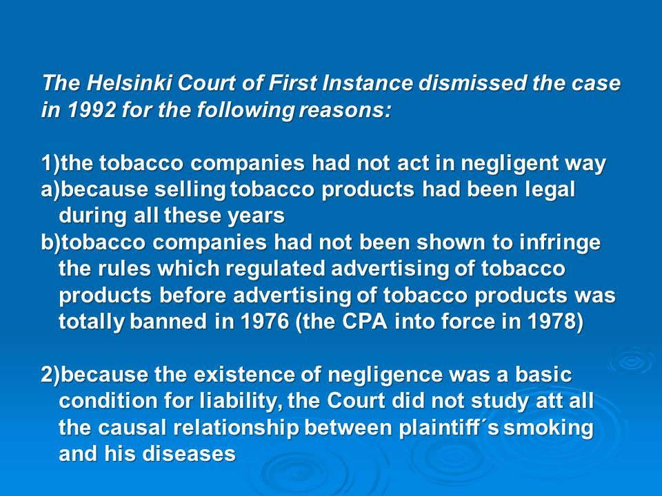 The Helsinki Court of First Instance dismissed the case in 1992 for the following reasons: 1)the tobacco companies had not act in negligent way a)beca