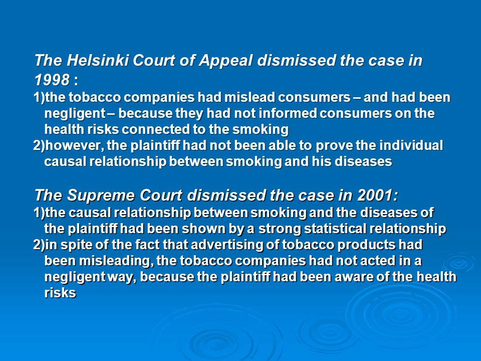 The Helsinki Court of Appeal dismissed the case in 1998 : 1)the tobacco companies had mislead consumers – and had been negligent – because they had no
