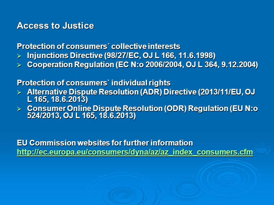 Access to Justice Protection of consumers´ collective interests  Injunctions Directive (98/27/EC, OJ L 166, 11.6.1998)  Cooperation Regulation (EC N
