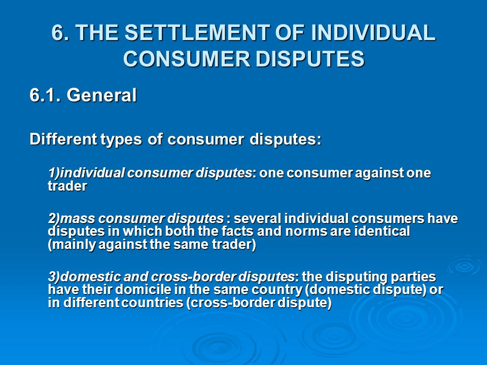 6. THE SETTLEMENT OF INDIVIDUAL CONSUMER DISPUTES 6.1. General Different types of consumer disputes: 1)individual consumer disputes: one consumer agai