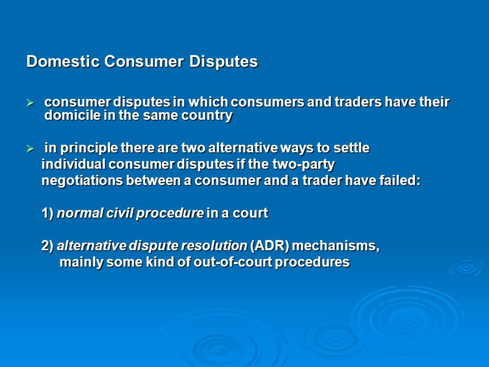 Domestic Consumer Disputes  consumer disputes in which consumers and traders have their domicile in the same country  in principle there are two alt