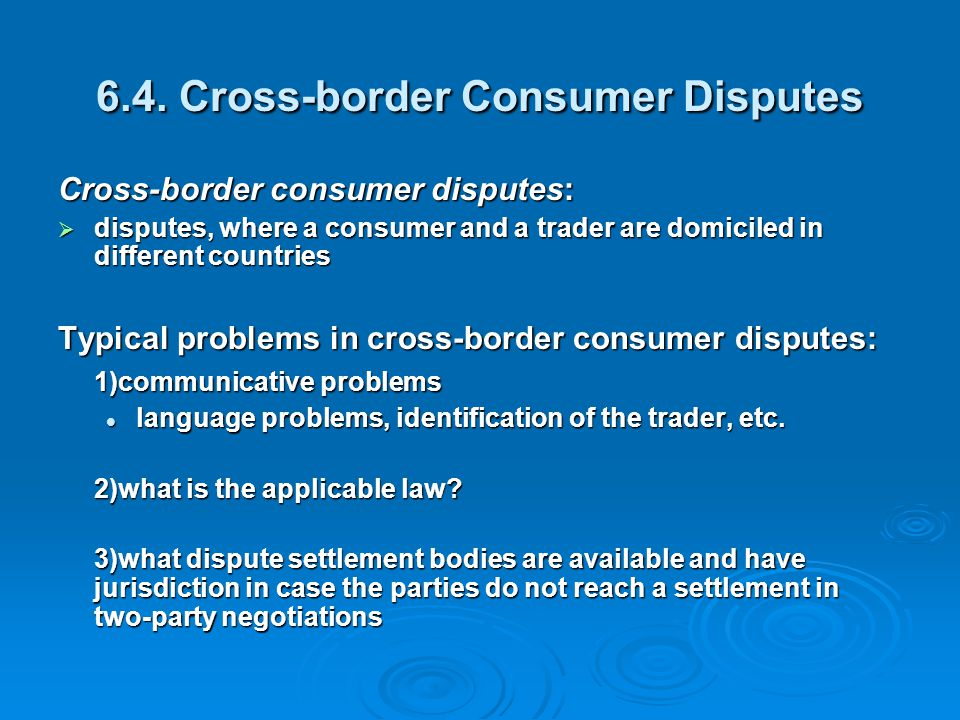 6.4. Cross-border Consumer Disputes Cross-border consumer disputes:  disputes, where a consumer and a trader are domiciled in different countries Typ