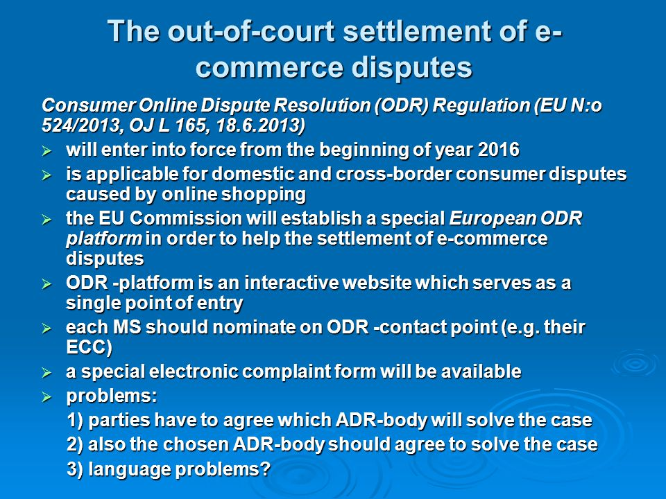 The out-of-court settlement of e- commerce disputes Consumer Online Dispute Resolution (ODR) Regulation (EU N:o 524/2013, OJ L 165, 18.6.2013)  will