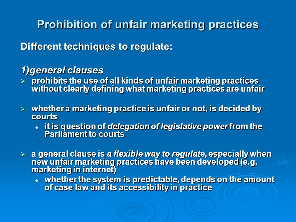 Prohibition of unfair marketing practices Different techniques to regulate: 1)general clauses  prohibits the use of all kinds of unfair marketing pra