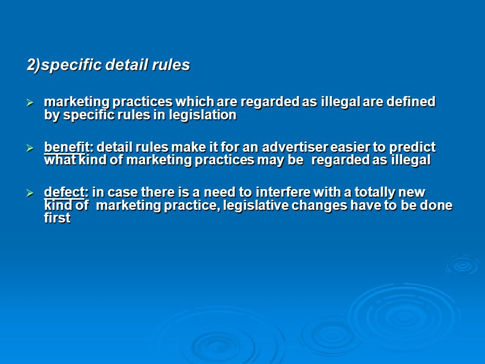 2)specific detail rules  marketing practices which are regarded as illegal are defined by specific rules in legislation  benefit: detail rules make
