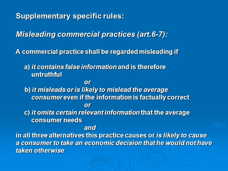 Supplementary specific rules: Misleading commercial practices (art.6-7): A commercial practice shall be regarded misleading if a) it contains false in