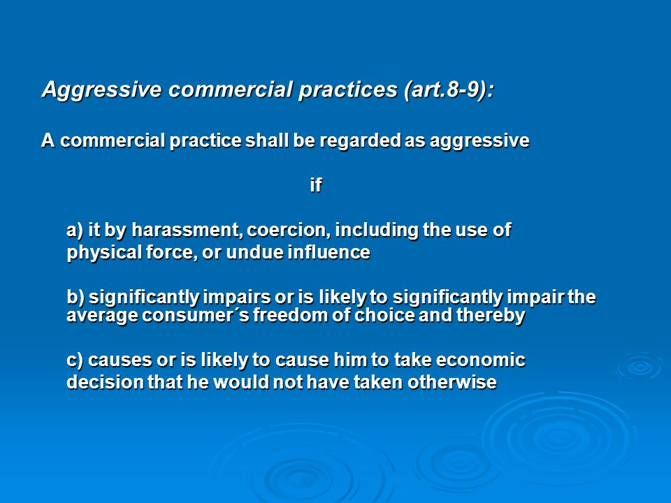 Aggressive commercial practices (art.8-9): A commercial practice shall be regarded as aggressive if a) it by harassment, coercion, including the use o