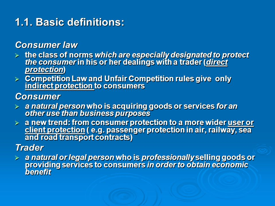 1.1. Basic definitions: Consumer law  the class of norms which are especially designated to protect the consumer in his or her dealings with a trader
