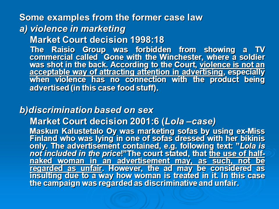 Some examples from the former case law a) violence in marketing Market Court decision 1998:18 The Raisio Group was forbidden from showing a TV commerc