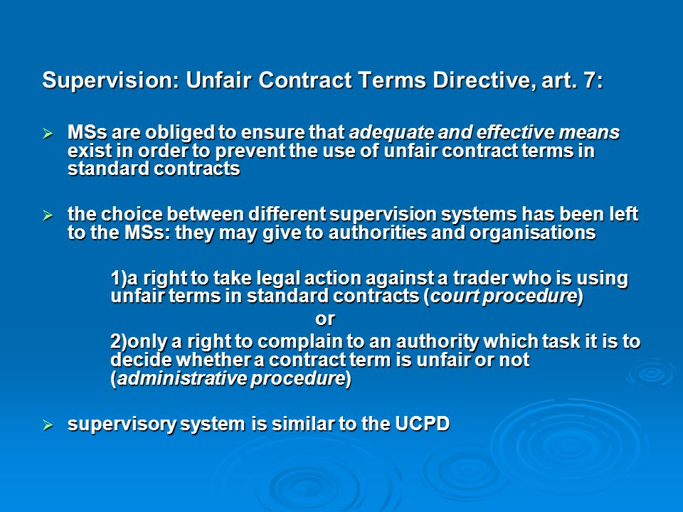 Supervision: Unfair Contract Terms Directive, art. 7:  MSs are obliged to ensure that adequate and effective means exist in order to prevent the use