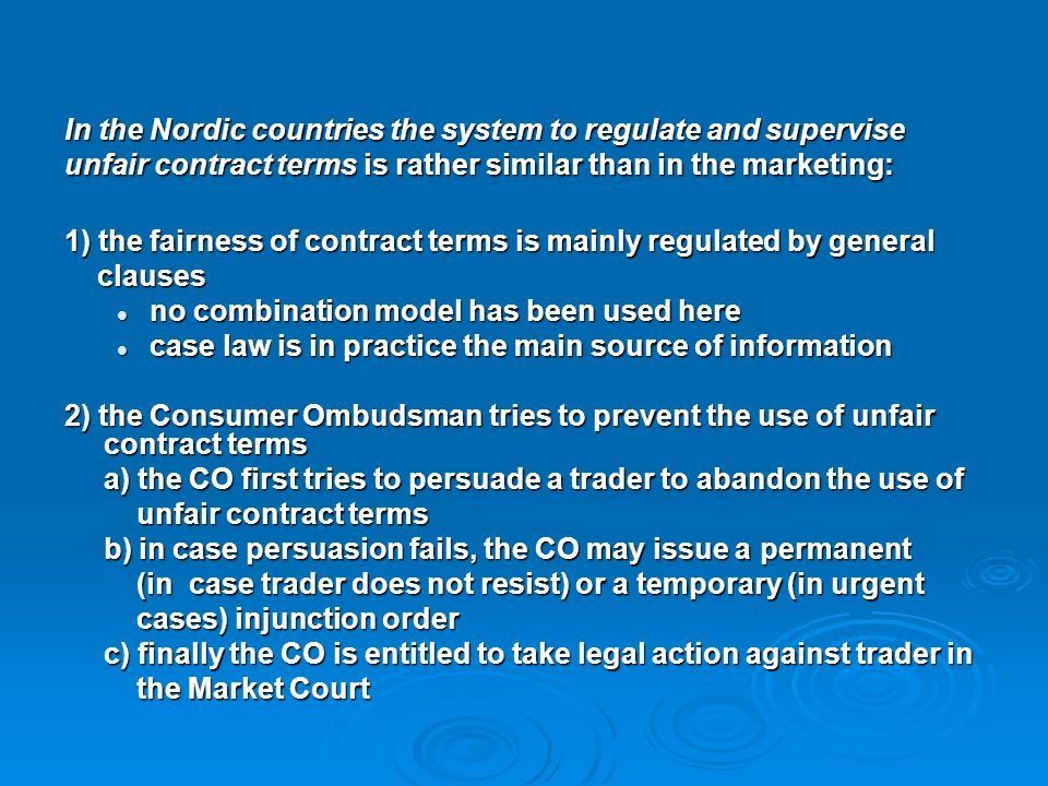 In the Nordic countries the system to regulate and supervise unfair contract terms is rather similar than in the marketing: 1) the fairness of contrac