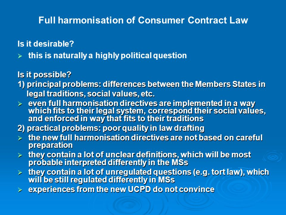 Full harmonisation of Consumer Contract Law Is it desirable?   this is naturally a highly political question Is it possible? 1) principal problems: