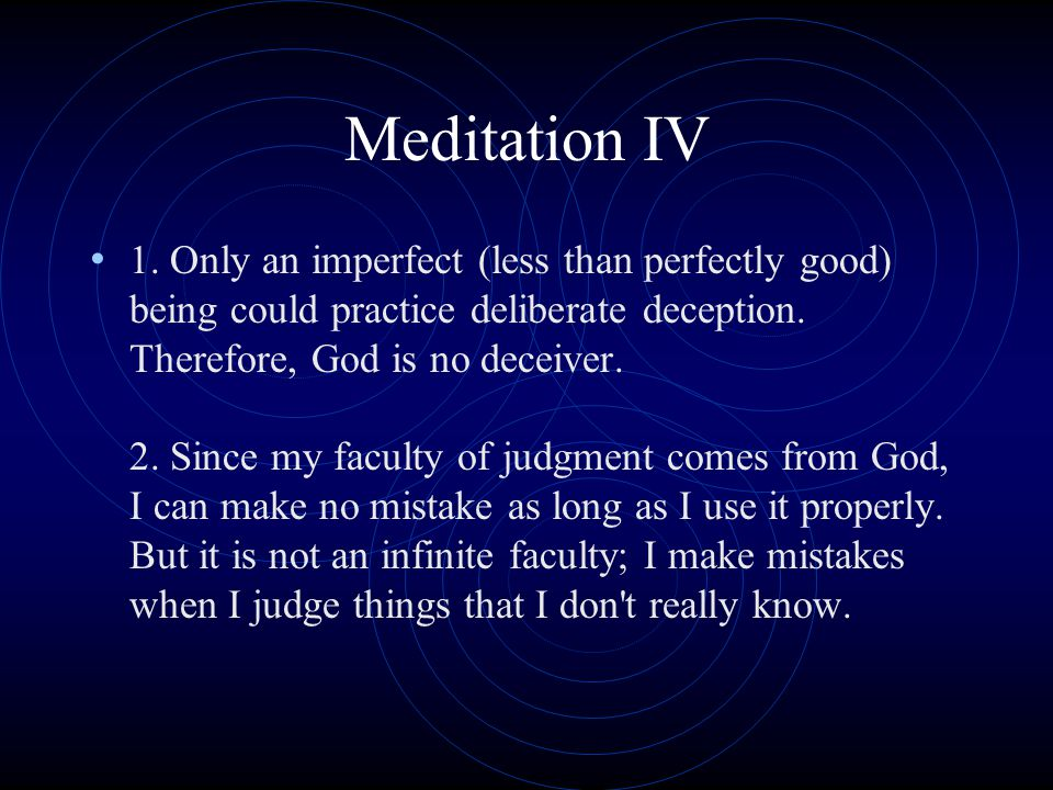 Meditation IV 1. Only an imperfect (less than perfectly good) being could practice deliberate deception. Therefore, God is no deceiver. 2. Since my fa