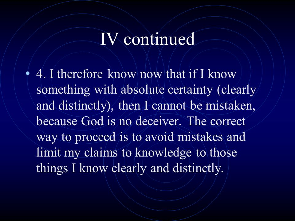 IV continued 4. I therefore know now that if I know something with absolute certainty (clearly and distinctly), then I cannot be mistaken, because God