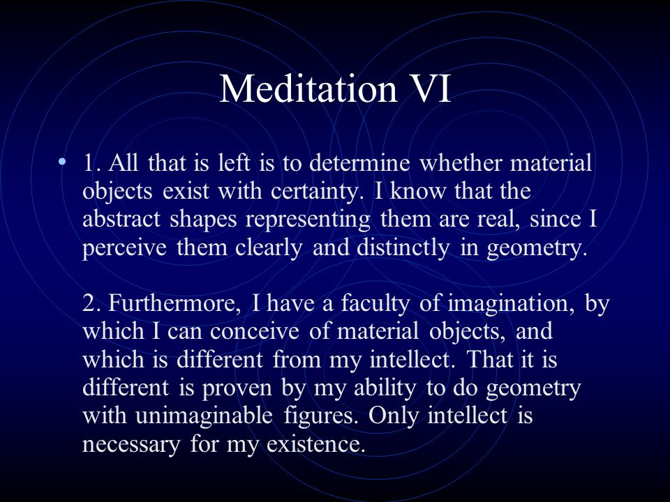 Meditation VI 1. All that is left is to determine whether material objects exist with certainty. I know that the abstract shapes representing them are