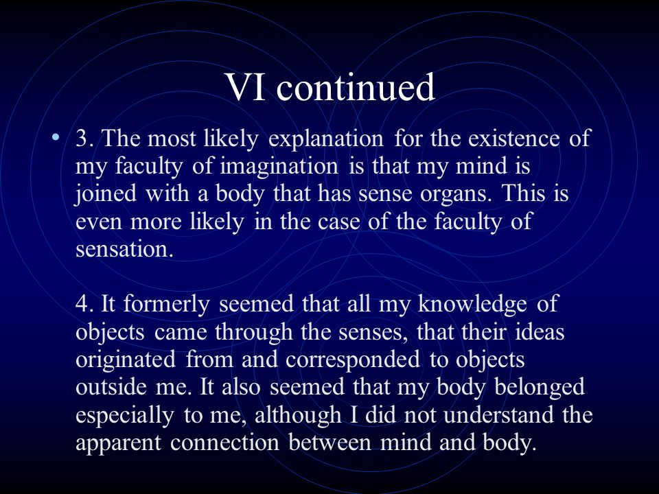 VI continued 3. The most likely explanation for the existence of my faculty of imagination is that my mind is joined with a body that has sense organs