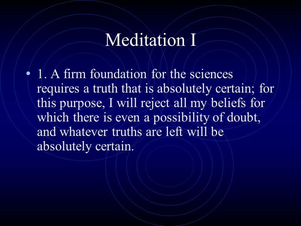 Meditation I 1. A firm foundation for the sciences requires a truth that is absolutely certain; for this purpose, I will reject all my beliefs for whi