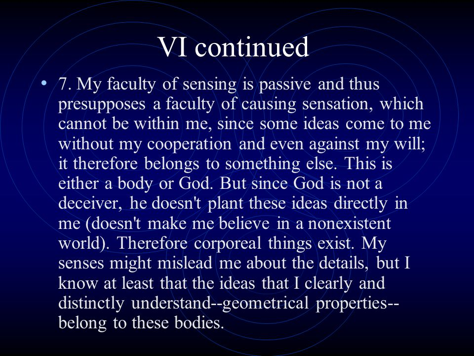 VI continued 7. My faculty of sensing is passive and thus presupposes a faculty of causing sensation, which cannot be within me, since some ideas come