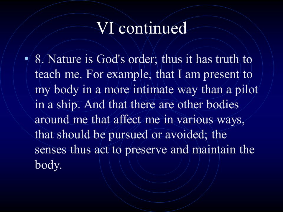 VI continued 8. Nature is God's order; thus it has truth to teach me. For example, that I am present to my body in a more intimate way than a pilot in