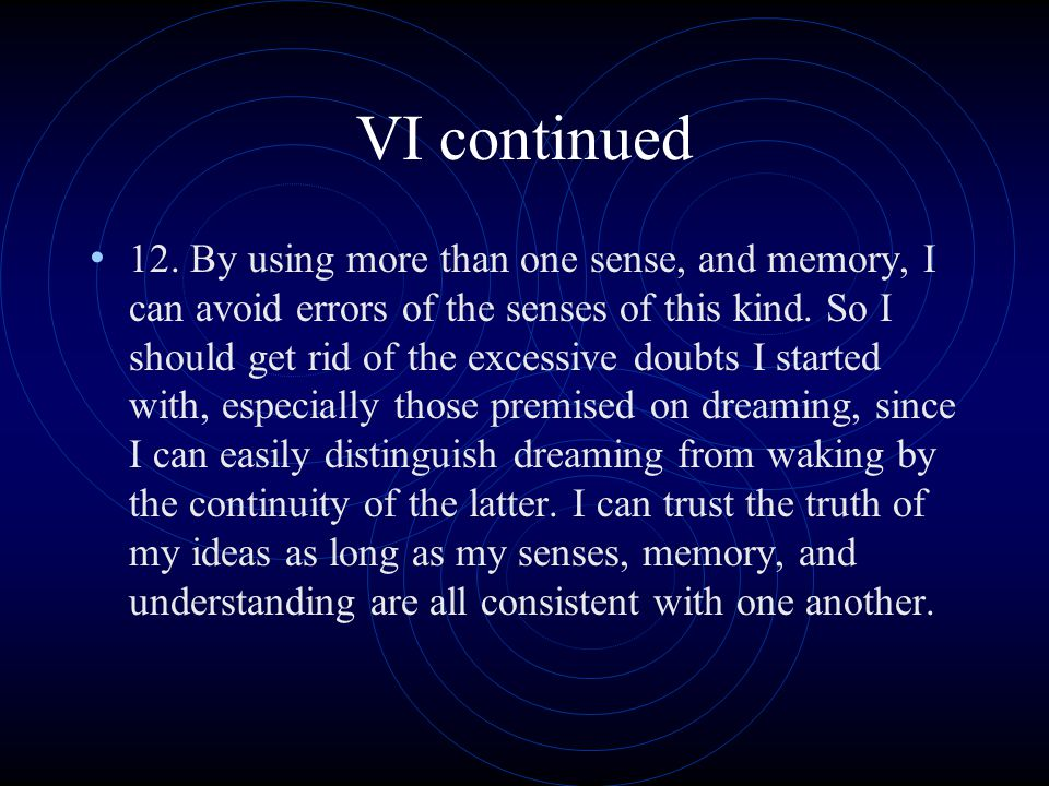 VI continued 12. By using more than one sense, and memory, I can avoid errors of the senses of this kind. So I should get rid of the excessive doubts