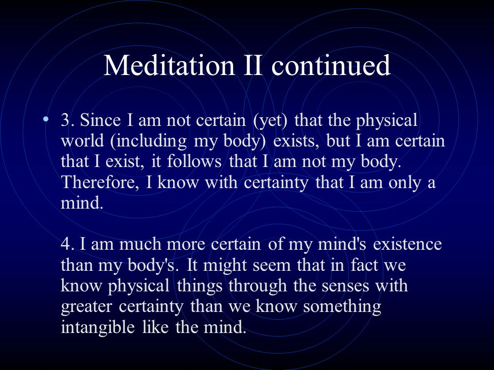 Meditation II continued 3. Since I am not certain (yet) that the physical world (including my body) exists, but I am certain that I exist, it follows