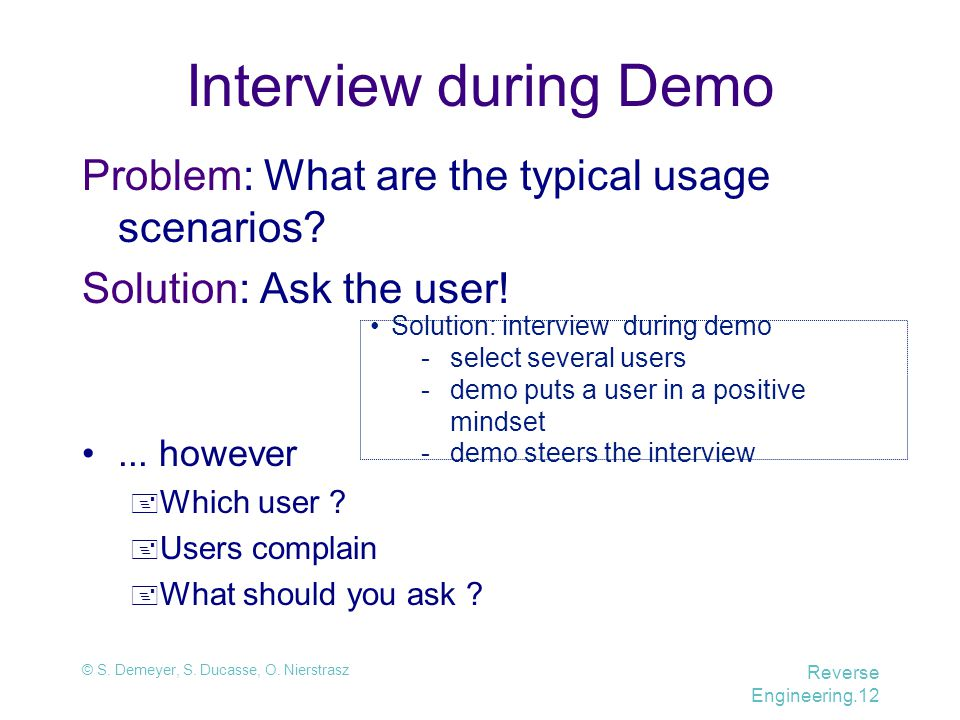© S. Demeyer, S. Ducasse, O. Nierstrasz Reverse Engineering.12 Solution: interview during demo -select several users -demo puts a user in a positive m