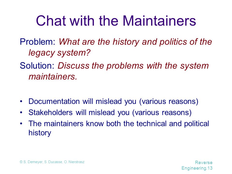 © S. Demeyer, S. Ducasse, O. Nierstrasz Reverse Engineering.13 Chat with the Maintainers Problem: What are the history and politics of the legacy syst
