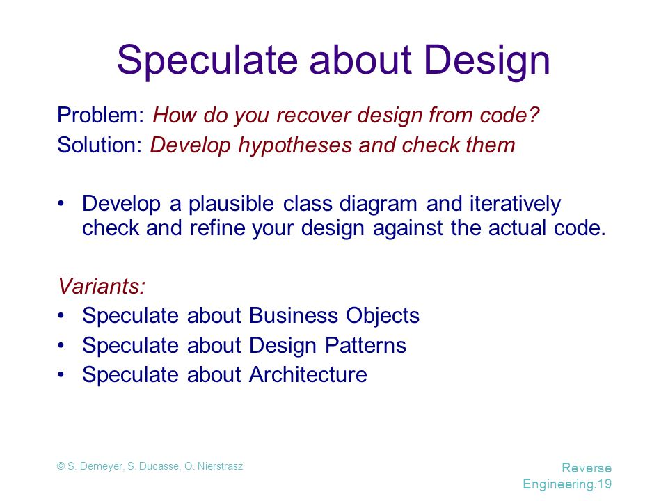 © S. Demeyer, S. Ducasse, O. Nierstrasz Reverse Engineering.19 Speculate about Design Problem: How do you recover design from code? Solution: Develop