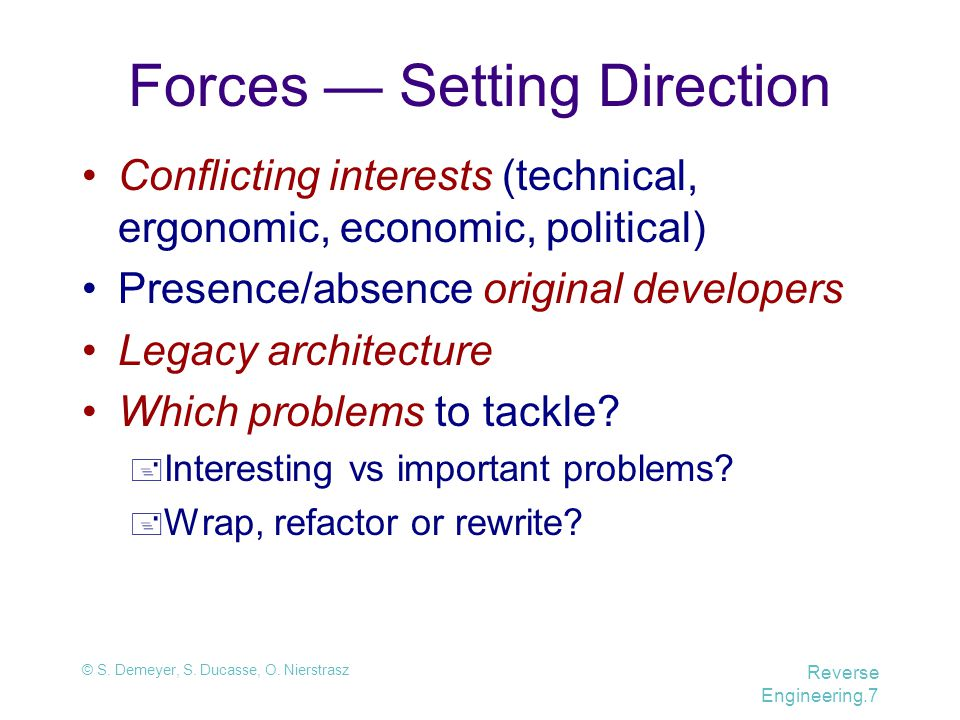 © S. Demeyer, S. Ducasse, O. Nierstrasz Reverse Engineering.7 Forces — Setting Direction Conflicting interests (technical, ergonomic, economic, politi