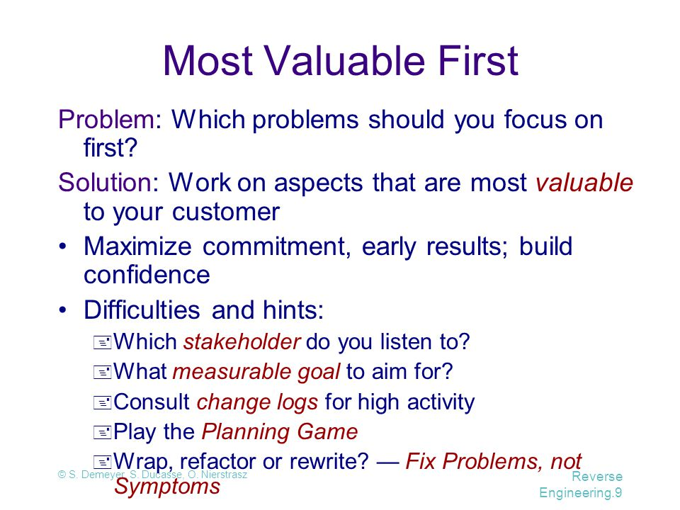 © S. Demeyer, S. Ducasse, O. Nierstrasz Reverse Engineering.9 Most Valuable First Problem: Which problems should you focus on first? Solution: Work on