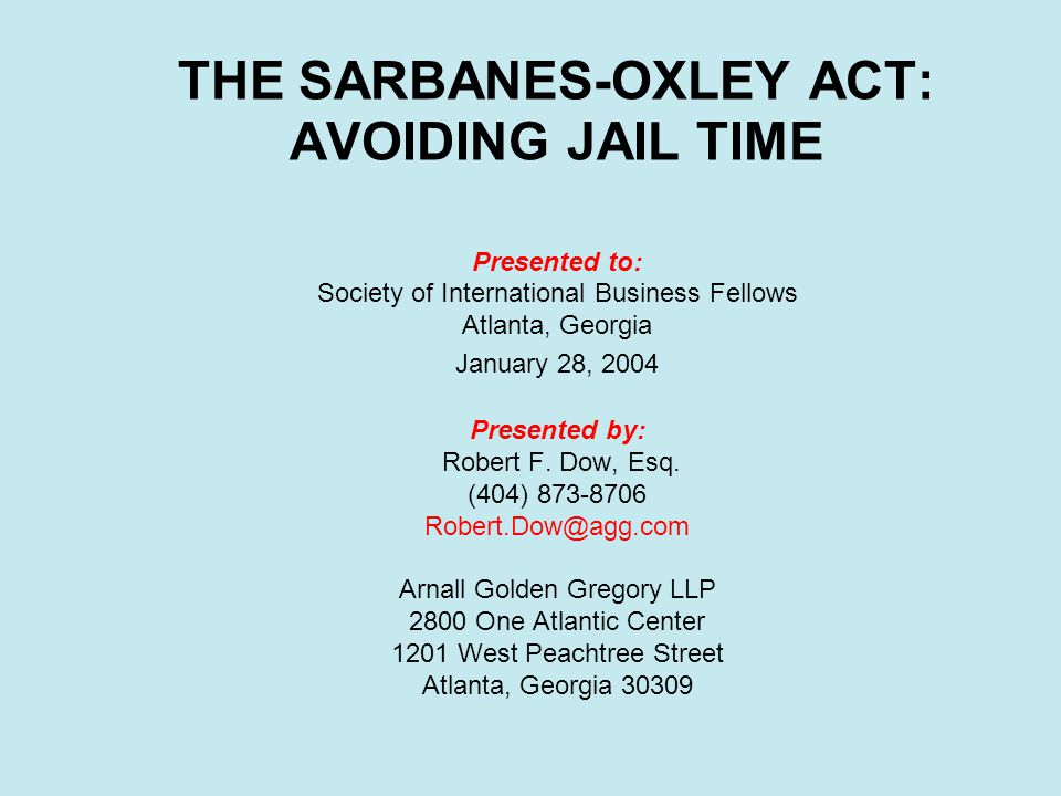 THE SARBANES-OXLEY ACT: AVOIDING JAIL TIME Presented to: Society of International Business Fellows Atlanta, Georgia January 28, 2004 Presented by: Robert F.