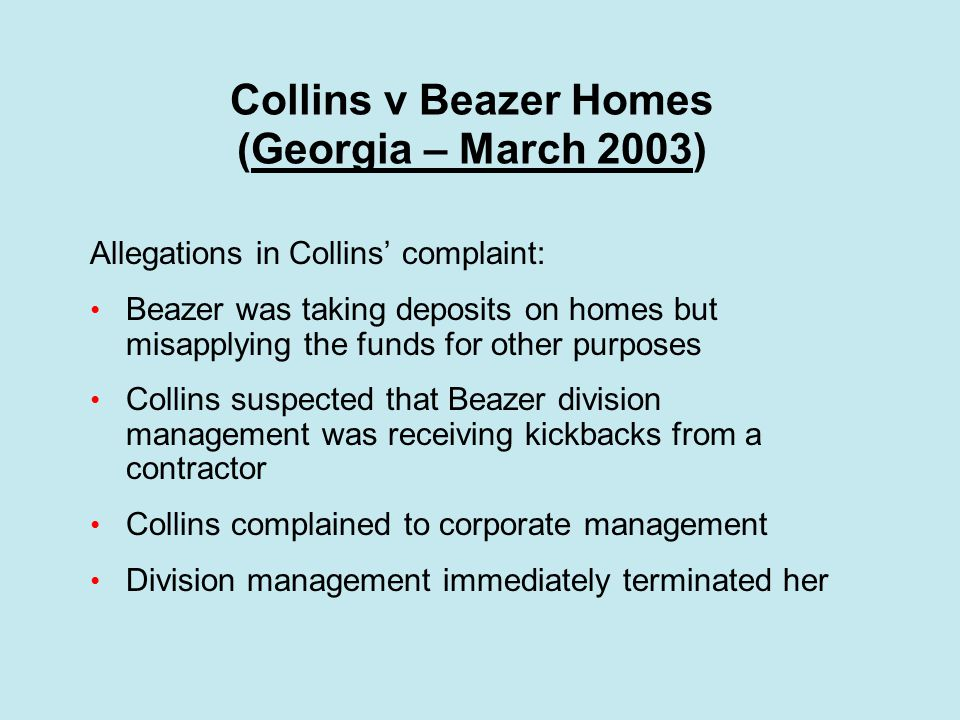 Collins v Beazer Homes (Georgia – March 2003) Allegations in Collins' complaint: Beazer was taking deposits on homes but misapplying the funds for other purposes Collins suspected that Beazer division management was receiving kickbacks from a contractor Collins complained to corporate management Division management immediately terminated her