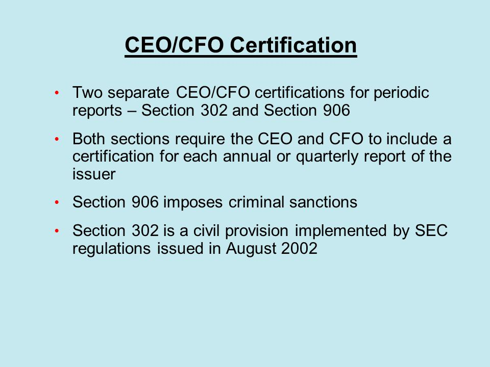 CEO/CFO Certification Two separate CEO/CFO certifications for periodic reports – Section 302 and Section 906 Both sections require the CEO and CFO to include a certification for each annual or quarterly report of the issuer Section 906 imposes criminal sanctions Section 302 is a civil provision implemented by SEC regulations issued in August 2002