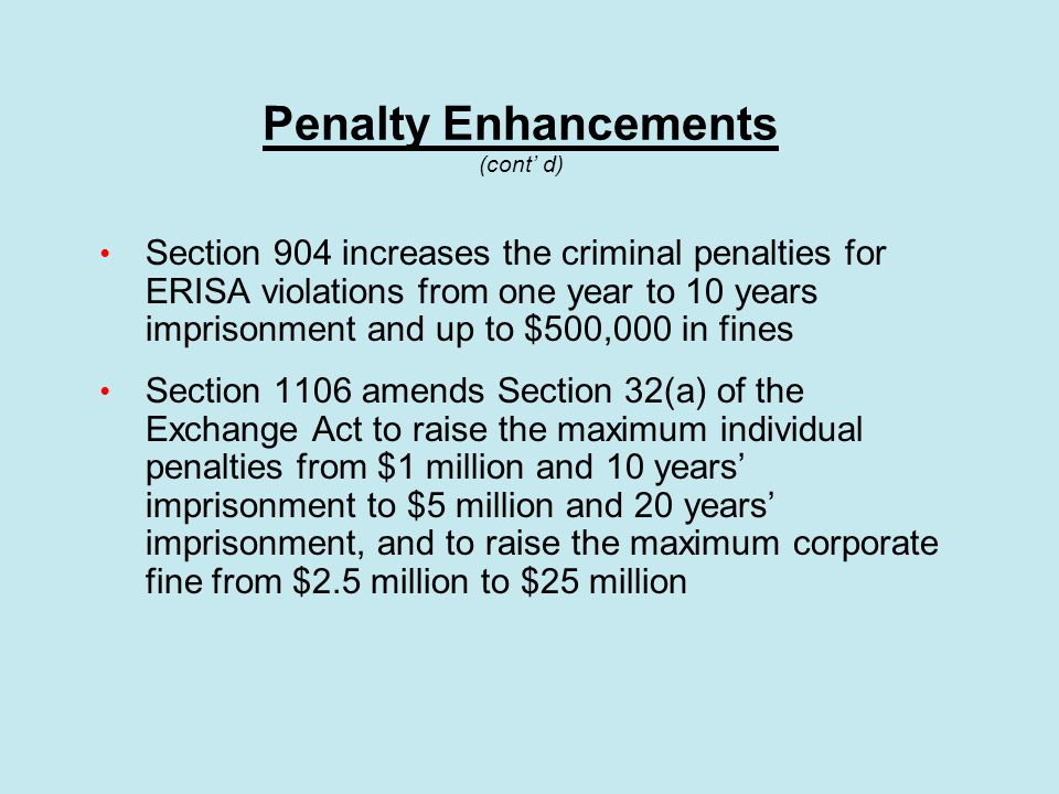 Penalty Enhancements (cont' d) Section 904 increases the criminal penalties for ERISA violations from one year to 10 years imprisonment and up to $500,000 in fines Section 1106 amends Section 32(a) of the Exchange Act to raise the maximum individual penalties from $1 million and 10 years' imprisonment to $5 million and 20 years' imprisonment, and to raise the maximum corporate fine from $2.5 million to $25 million