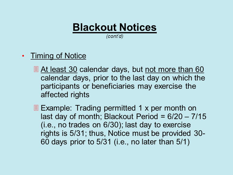 Blackout Notices (cont'd) Timing of Notice  At least 30 calendar days, but not more than 60 calendar days, prior to the last day on which the participants or beneficiaries may exercise the affected rights  Example: Trading permitted 1 x per month on last day of month; Blackout Period = 6/20 – 7/15 (i.e., no trades on 6/30); last day to exercise rights is 5/31; thus, Notice must be provided 30- 60 days prior to 5/31 (i.e., no later than 5/1)