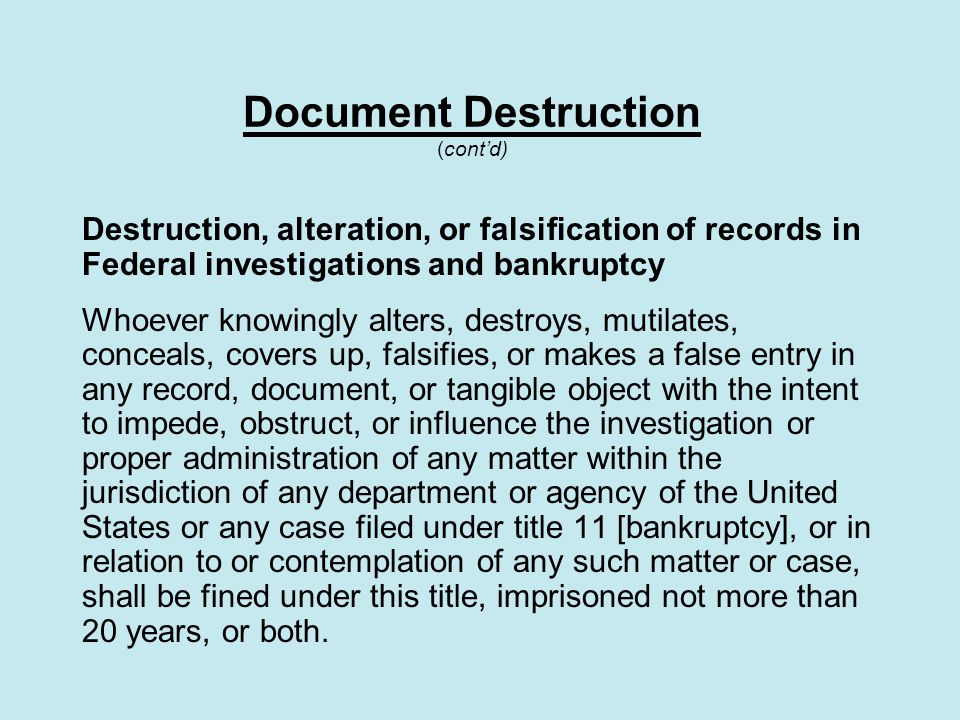 Document Destruction (cont'd) Destruction, alteration, or falsification of records in Federal investigations and bankruptcy Whoever knowingly alters, destroys, mutilates, conceals, covers up, falsifies, or makes a false entry in any record, document, or tangible object with the intent to impede, obstruct, or influence the investigation or proper administration of any matter within the jurisdiction of any department or agency of the United States or any case filed under title 11 [bankruptcy], or in relation to or contemplation of any such matter or case, shall be fined under this title, imprisoned not more than 20 years, or both.
