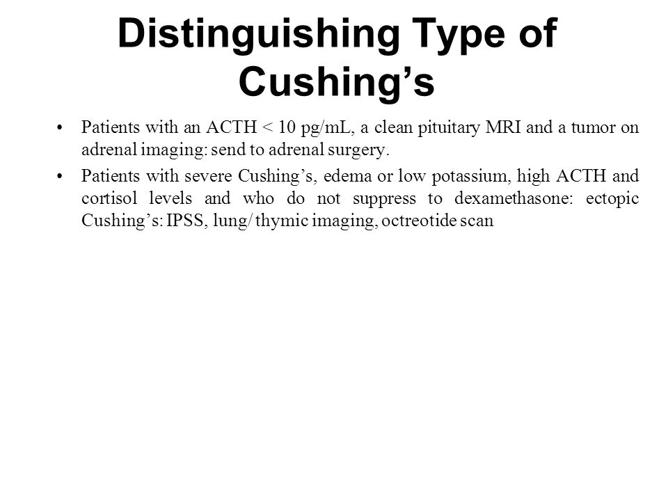 Distinguishing Type of Cushing's Patients with an ACTH < 10 pg/mL, a clean pituitary MRI and a tumor on adrenal imaging: send to adrenal surgery.