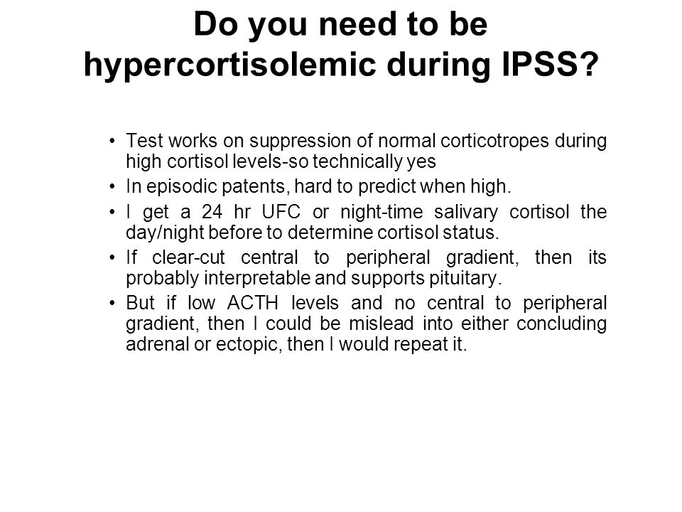 Do you need to be hypercortisolemic during IPSS? Test works on suppression of normal corticotropes during high cortisol levels-so technically yes In e