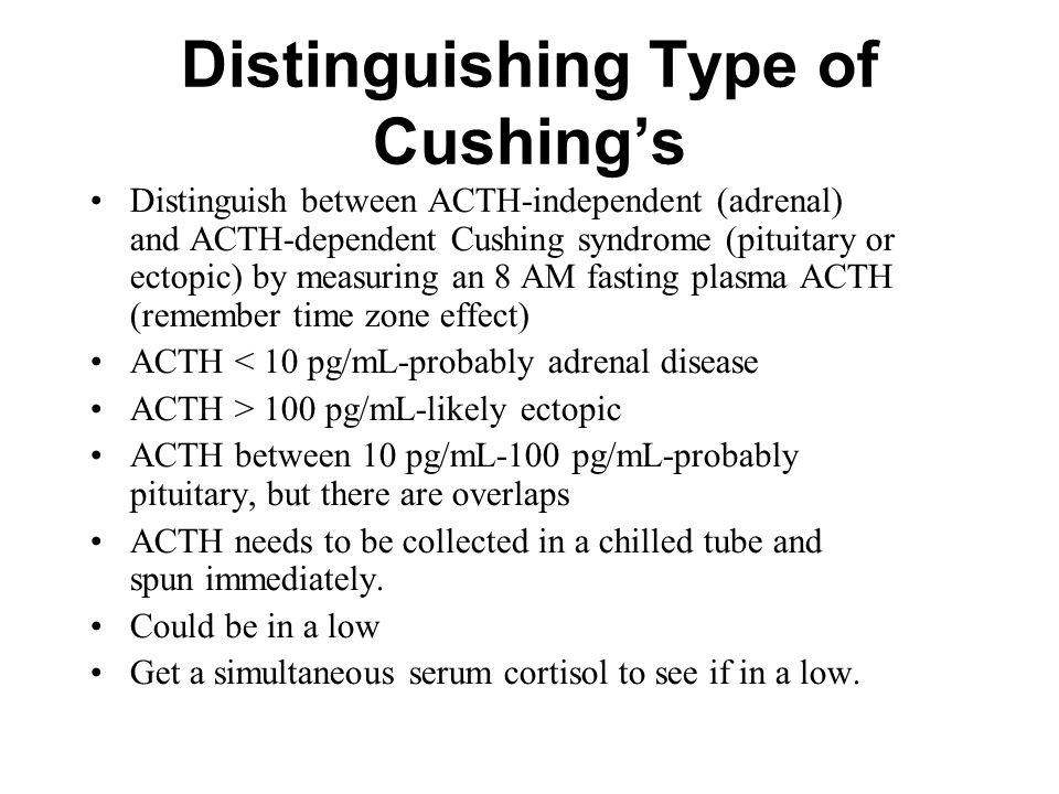 Distinguishing Type of Cushing's Distinguish between ACTH-independent (adrenal) and ACTH-dependent Cushing syndrome (pituitary or ectopic) by measuring an 8 AM fasting plasma ACTH (remember time zone effect) ACTH < 10 pg/mL-probably adrenal disease ACTH > 100 pg/mL-likely ectopic ACTH between 10 pg/mL-100 pg/mL-probably pituitary, but there are overlaps ACTH needs to be collected in a chilled tube and spun immediately.