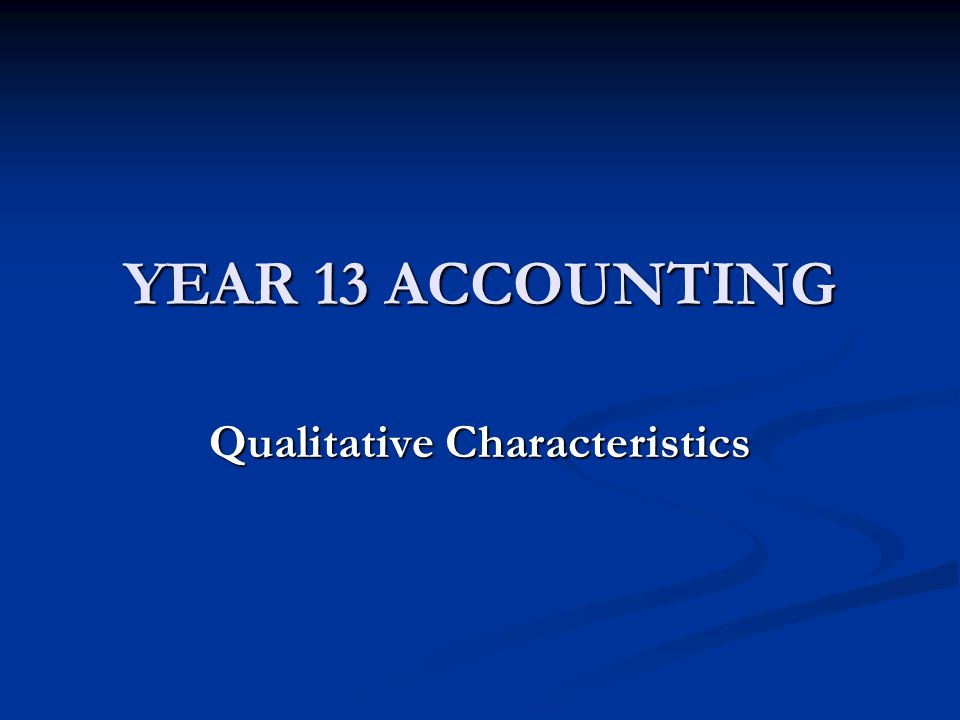 YEAR 13 ACCOUNTING Qualitative Characteristics