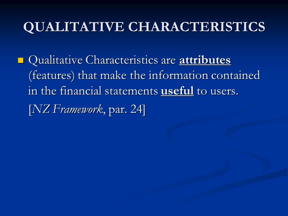 QUALITATIVE CHARACTERISTICS Qualitative Characteristics are attributes (features) that make the information contained in the financial statements useful to users.