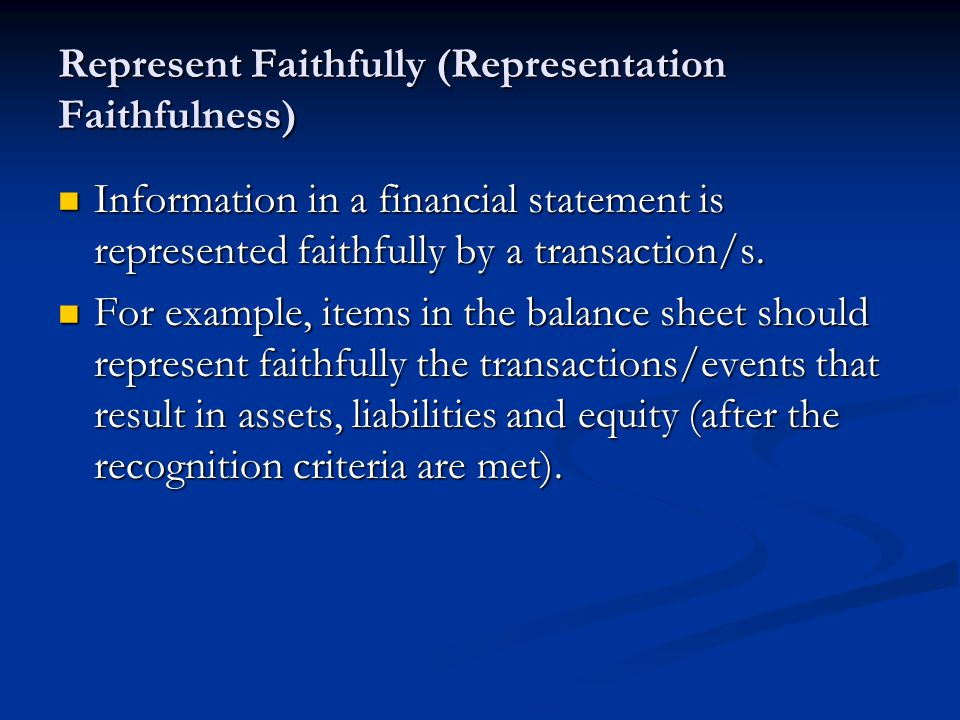 Represent Faithfully (Representation Faithfulness) Information in a financial statement is represented faithfully by a transaction/s.