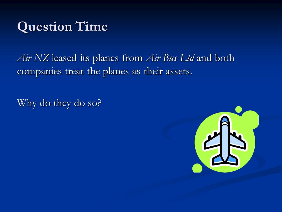 Question Time Air NZ leased its planes from Air Bus Ltd and both companies treat the planes as their assets.