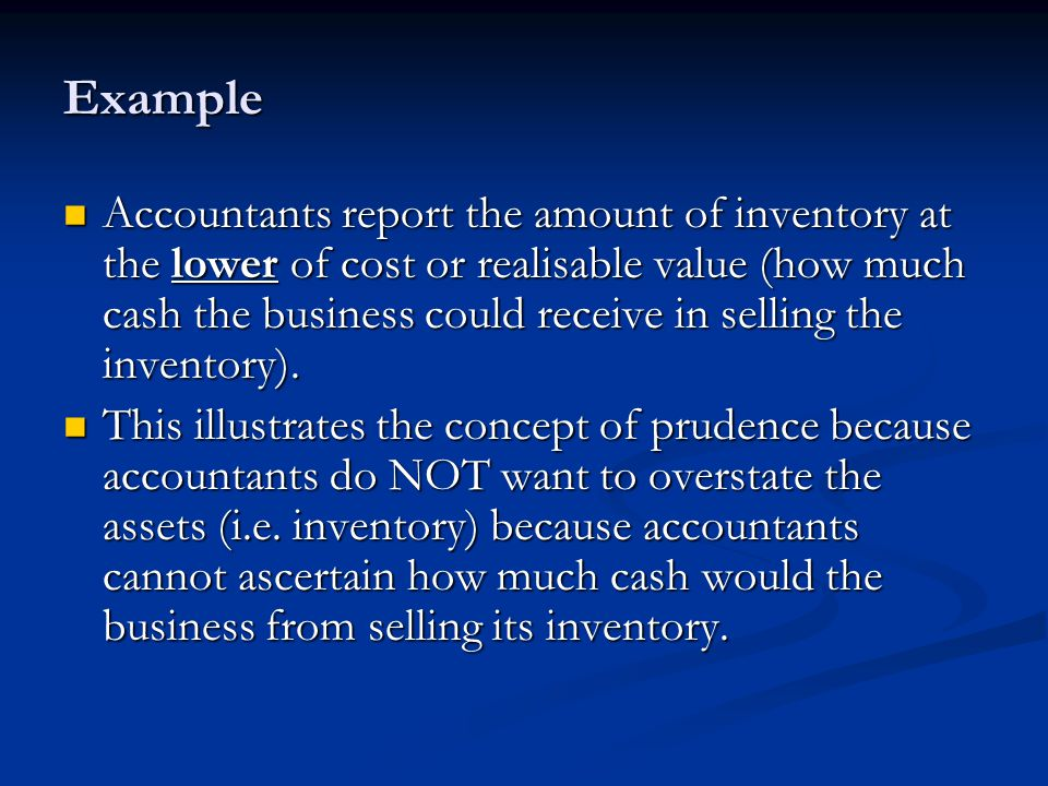 Example Accountants report the amount of inventory at the lower of cost or realisable value (how much cash the business could receive in selling the inventory).