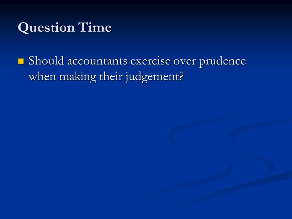 Question Time Should accountants exercise over prudence when making their judgement.