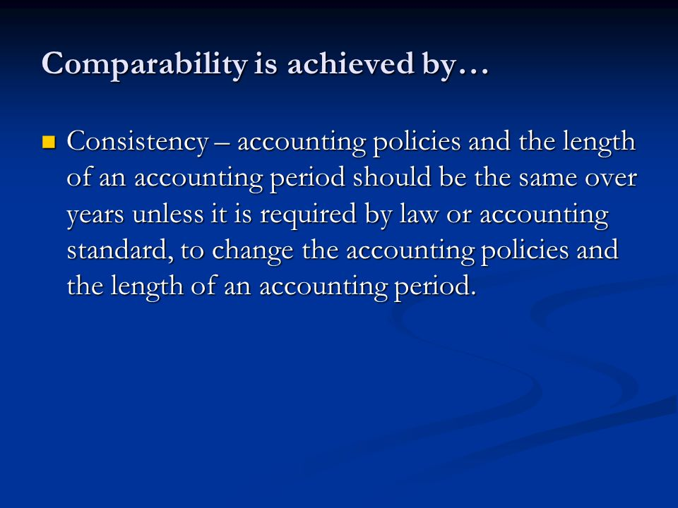 Comparability is achieved by… Consistency – accounting policies and the length of an accounting period should be the same over years unless it is required by law or accounting standard, to change the accounting policies and the length of an accounting period.